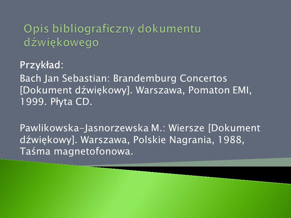 Przykład: Bach Jan Sebastian: Brandemburg Concertos [Dokument dźwiękowy]. Warszawa, Pomaton EMI, 1999. Płyta CD. Pawlikowska-Jasnorzewska M.: Wiersze
