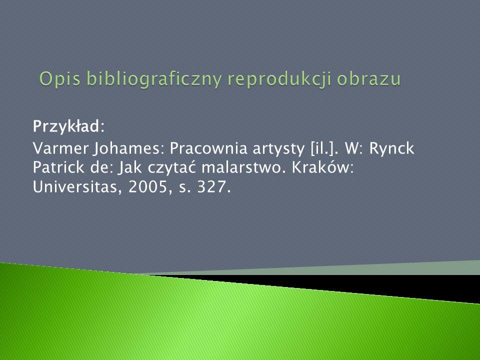 Przykład: Varmer Johames: Pracownia artysty [il.]. W: Rynck Patrick de: Jak czytać malarstwo. Kraków: Universitas, 2005, s. 327.