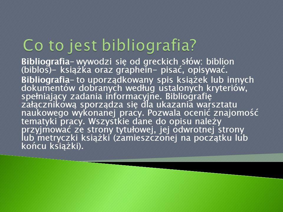 Bibliografia- wywodzi się od greckich słów: biblion (biblos)- książka oraz graphein- pisać, opisywać. Bibliografia- to uporządkowany spis książek lub