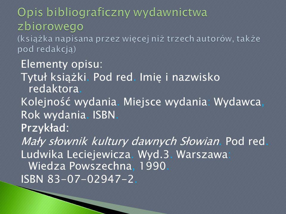 Elementy opisu: Tytuł książki. Pod red. Imię i nazwisko redaktora. Kolejność wydania. Miejsce wydania: Wydawca, Rok wydania. ISBN. Przykład: Mały słow