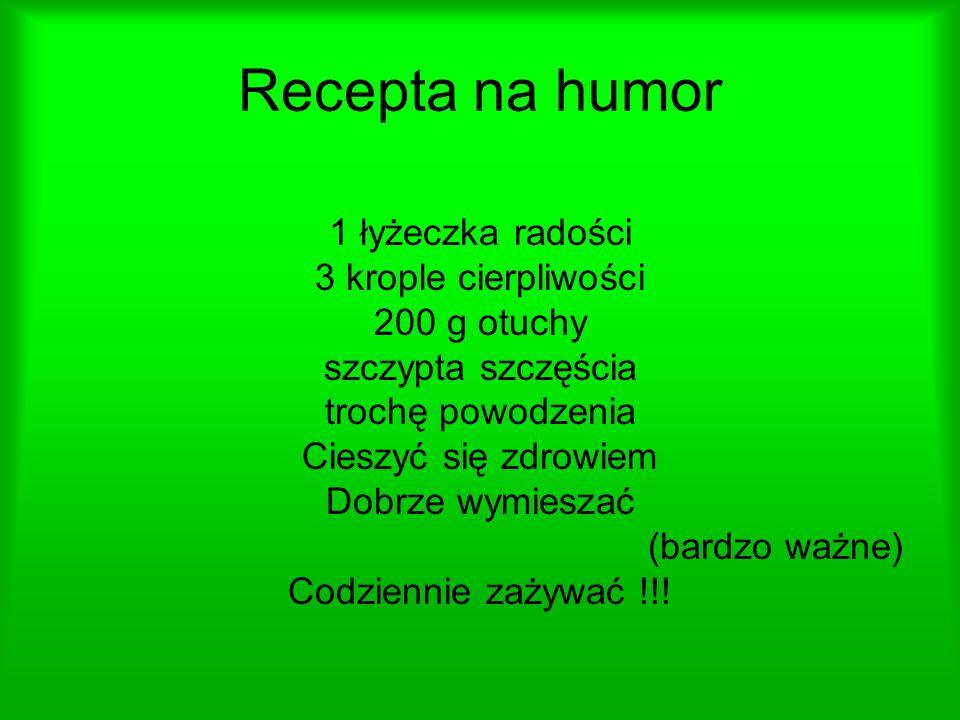 Recepta na humor 1 łyżeczka radości 3 krople cierpliwości 200 g otuchy szczypta szczęścia trochę powodzenia Cieszyć się zdrowiem Dobrze wymieszać (bardzo ważne) Codziennie zażywać !!!
