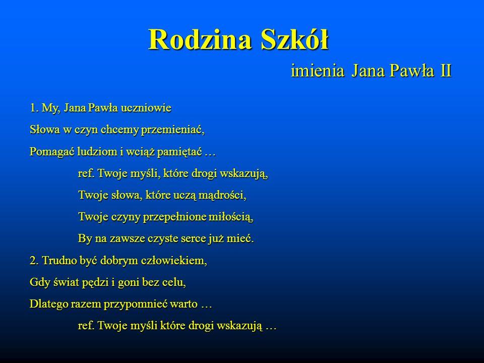 Rodzina Szkół imienia Jana Pawła II 1. My, Jana Pawła uczniowie Słowa w czyn chcemy przemieniać, Pomagać ludziom i wciąż pamiętać … ref. Twoje myśli,