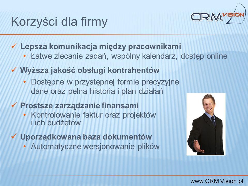 www.CRM Vision.pl Korzyści dla firmy Lepsza komunikacja między pracownikami Łatwe zlecanie zadań, wspólny kalendarz, dostęp online Wyższa jakość obsłu
