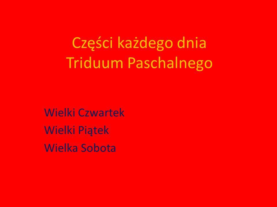 Części każdego dnia Triduum Paschalnego Wielki Czwartek Wielki Piątek Wielka Sobota