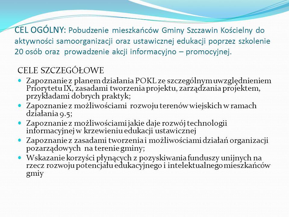 CEL OGÓLNY: Pobudzenie mieszkańców Gminy Szczawin Kościelny do aktywności samoorganizacji oraz ustawicznej edukacji poprzez szkolenie 20 osób oraz prowadzenie akcji informacyjno – promocyjnej.
