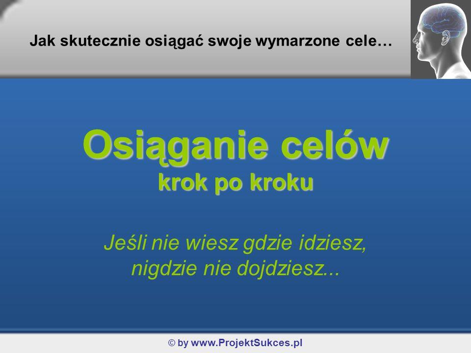 © by www.ProjektSukces.pl Osiąganie celów krok po kroku Jeśli nie wiesz gdzie idziesz, nigdzie nie dojdziesz... Jak skutecznie osiągać swoje wymarzone
