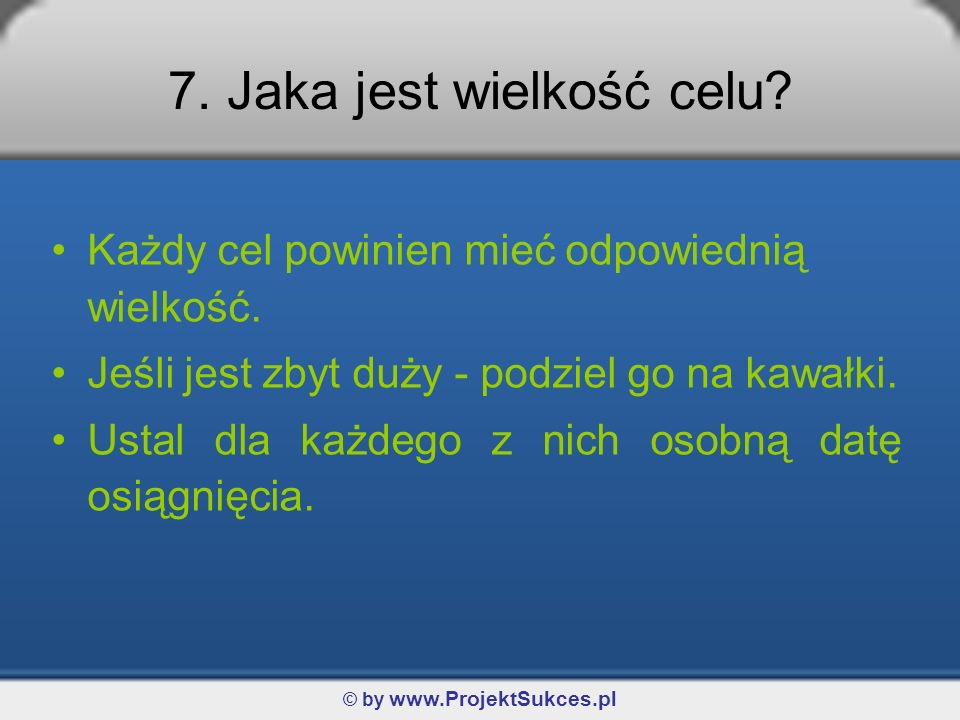 © by www.ProjektSukces.pl 7. Jaka jest wielkość celu? Każdy cel powinien mieć odpowiednią wielkość. Jeśli jest zbyt duży - podziel go na kawałki. Usta
