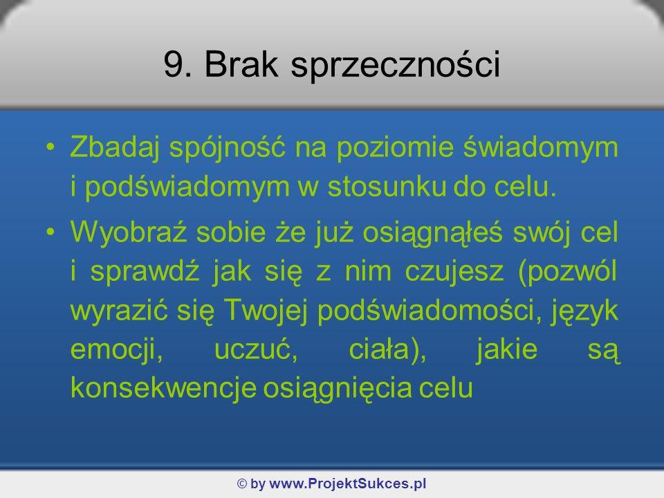© by www.ProjektSukces.pl 9. Brak sprzeczności Zbadaj spójność na poziomie świadomym i podświadomym w stosunku do celu. Wyobraź sobie że już osiągnąłe