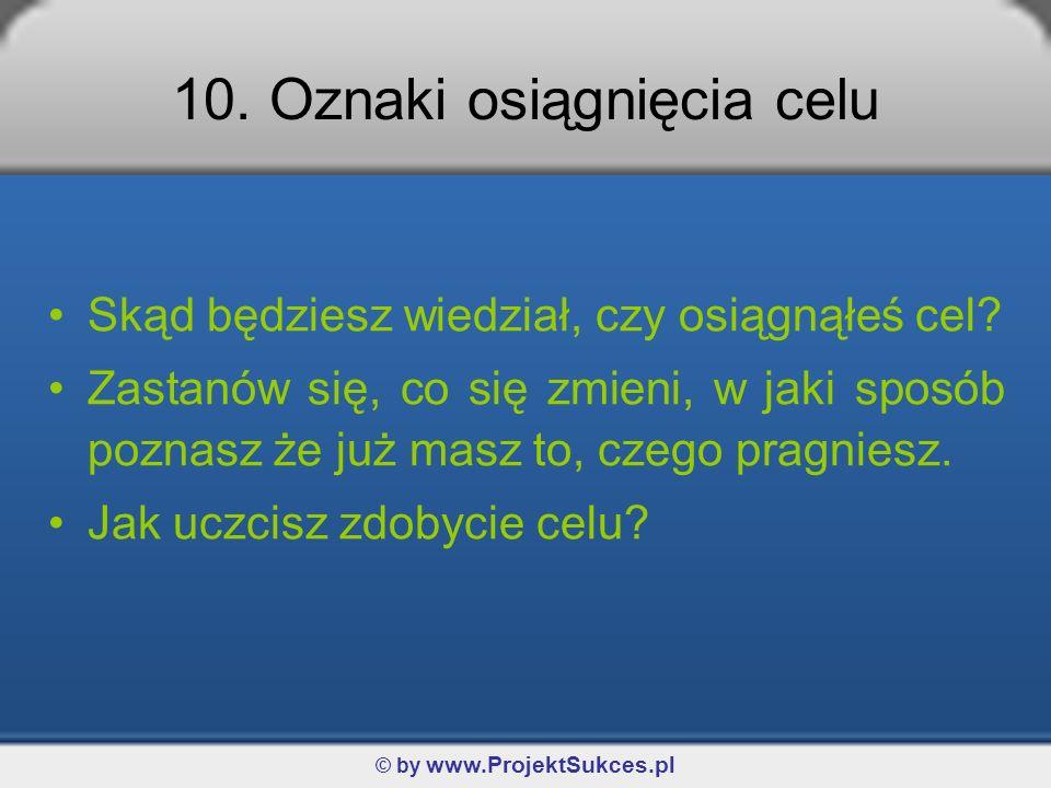 © by www.ProjektSukces.pl 10. Oznaki osiągnięcia celu Skąd będziesz wiedział, czy osiągnąłeś cel? Zastanów się, co się zmieni, w jaki sposób poznasz ż