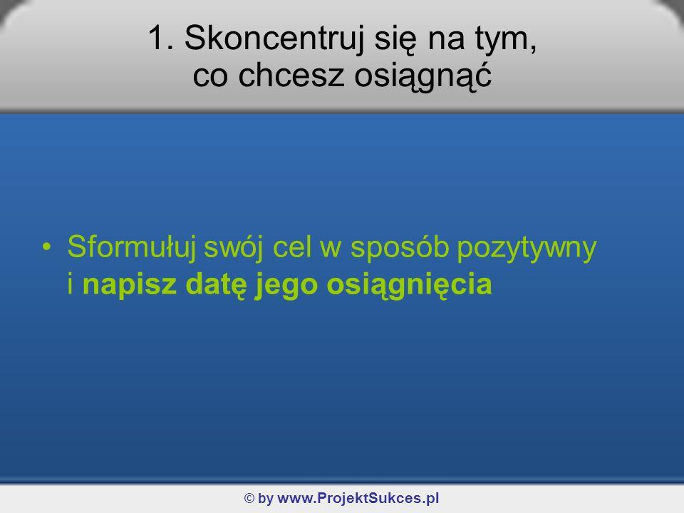 © by www.ProjektSukces.pl 1. Skoncentruj się na tym, co chcesz osiągnąć Sformułuj swój cel w sposób pozytywny i napisz datę jego osiągnięcia