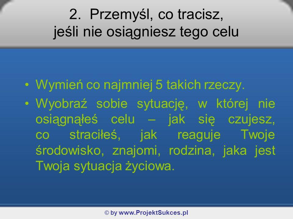 © by www.ProjektSukces.pl 2. Przemyśl, co tracisz, jeśli nie osiągniesz tego celu Wymień co najmniej 5 takich rzeczy. Wyobraź sobie sytuację, w której