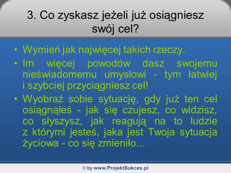 © by www.ProjektSukces.pl 3. Co zyskasz jeżeli już osiągniesz swój cel? Wymień jak najwięcej takich rzeczy. Im więcej powodów dasz swojemu nieświadome