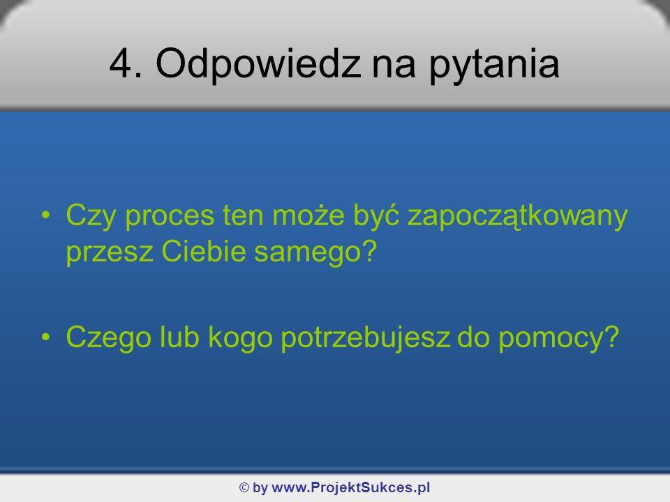© by www.ProjektSukces.pl 4. Odpowiedz na pytania Czy proces ten może być zapoczątkowany przesz Ciebie samego? Czego lub kogo potrzebujesz do pomocy?