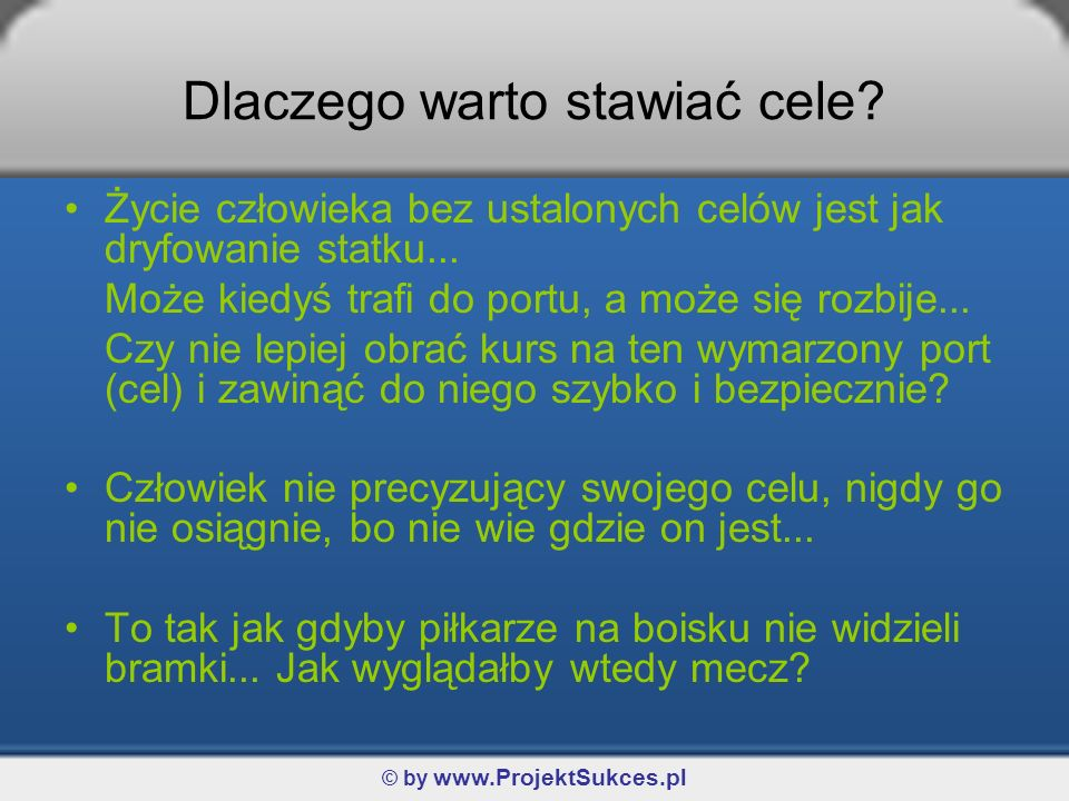 © by www.ProjektSukces.pl Dlaczego warto stawiać cele? Życie człowieka bez ustalonych celów jest jak dryfowanie statku... Może kiedyś trafi do portu,