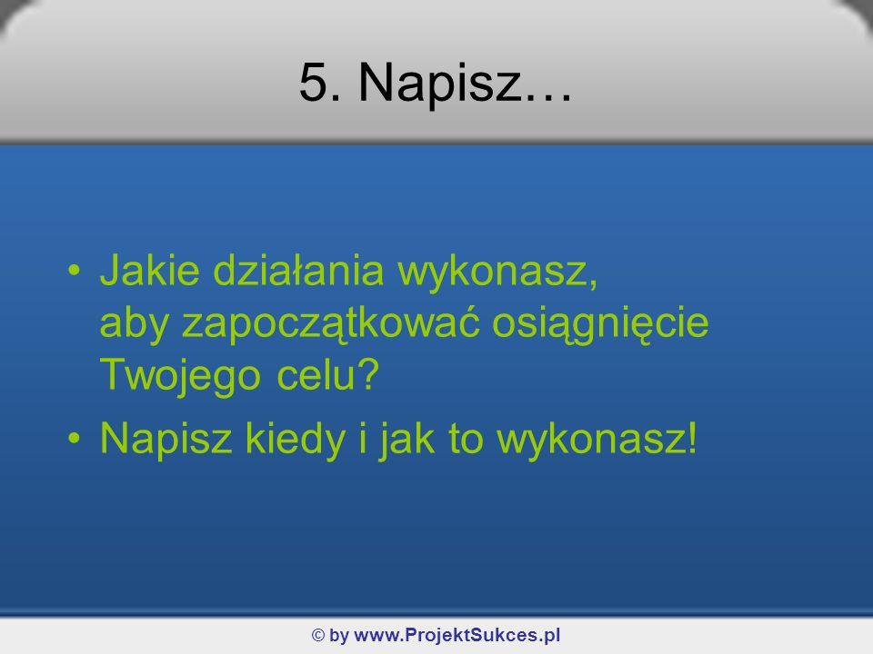 © by www.ProjektSukces.pl 5. Napisz… Jakie działania wykonasz, aby zapoczątkować osiągnięcie Twojego celu? Napisz kiedy i jak to wykonasz!