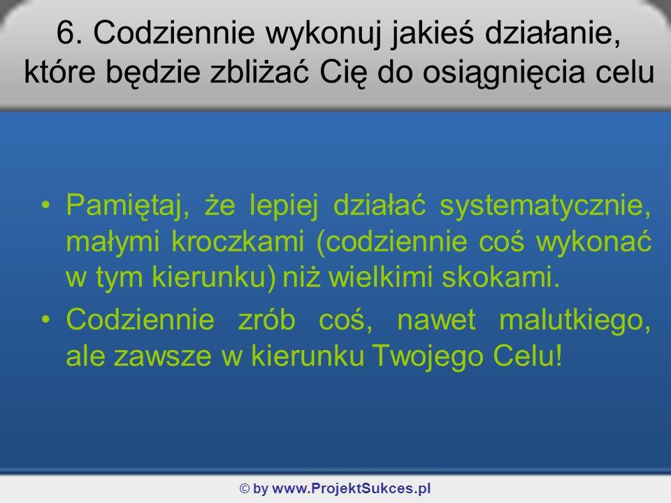 © by www.ProjektSukces.pl 6. Codziennie wykonuj jakieś działanie, które będzie zbliżać Cię do osiągnięcia celu Pamiętaj, że lepiej działać systematycz