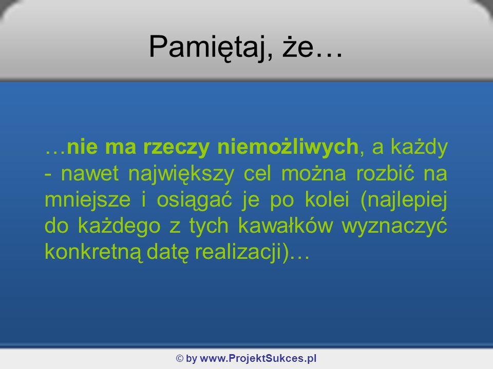 © by www.ProjektSukces.pl Pamiętaj, że… …nie ma rzeczy niemożliwych, a każdy - nawet największy cel można rozbić na mniejsze i osiągać je po kolei (najlepiej do każdego z tych kawałków wyznaczyć konkretną datę realizacji)…