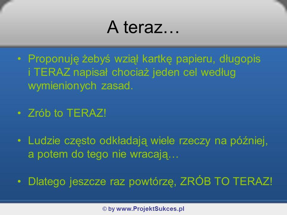 © by www.ProjektSukces.pl A teraz… Proponuję żebyś wziął kartkę papieru, długopis i TERAZ napisał chociaż jeden cel według wymienionych zasad.
