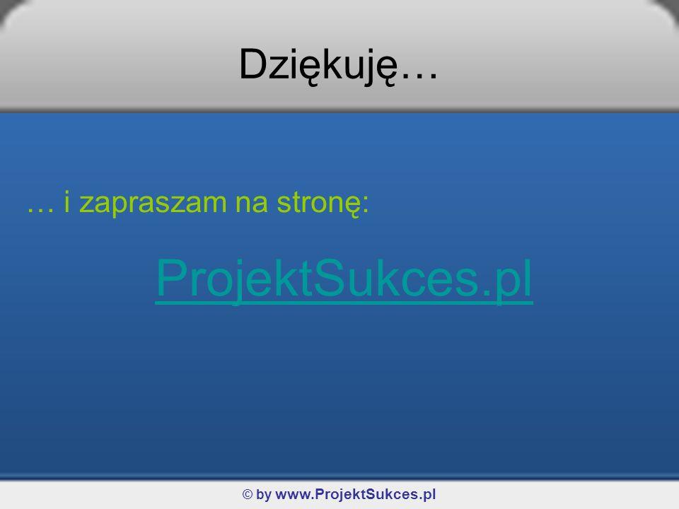 © by www.ProjektSukces.pl Dziękuję… … i zapraszam na stronę: ProjektSukces.pl