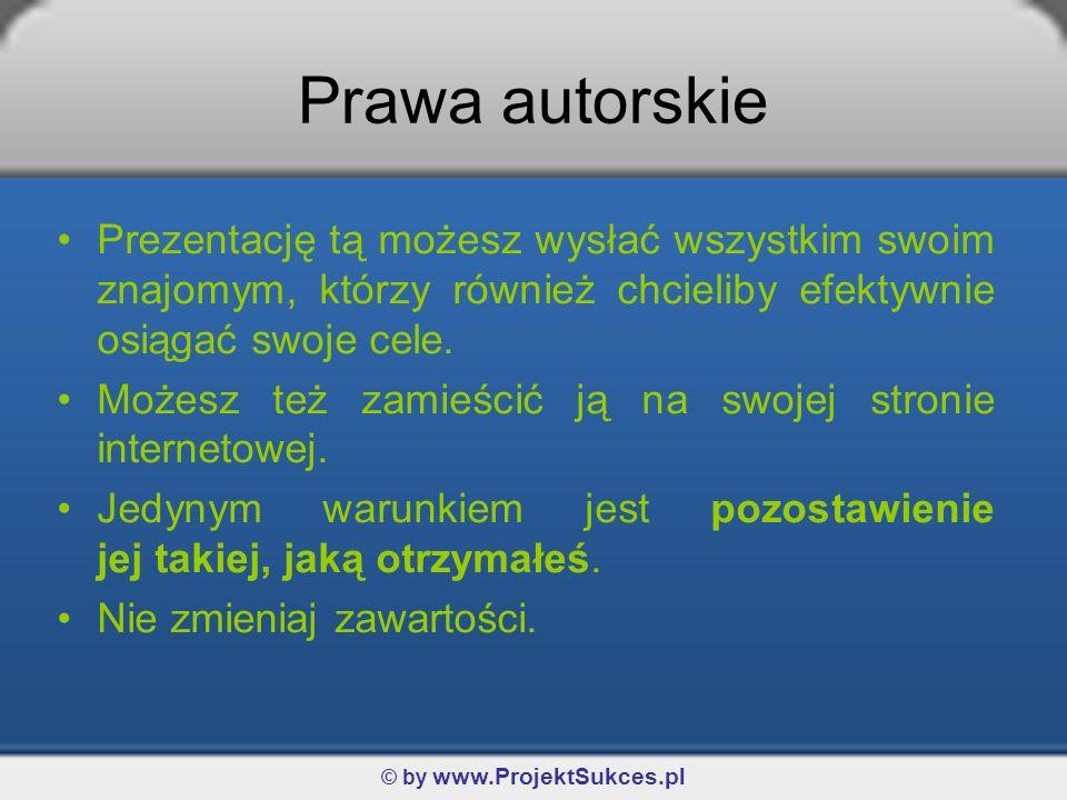 © by www.ProjektSukces.pl Prawa autorskie Prezentację tą możesz wysłać wszystkim swoim znajomym, którzy również chcieliby efektywnie osiągać swoje cel