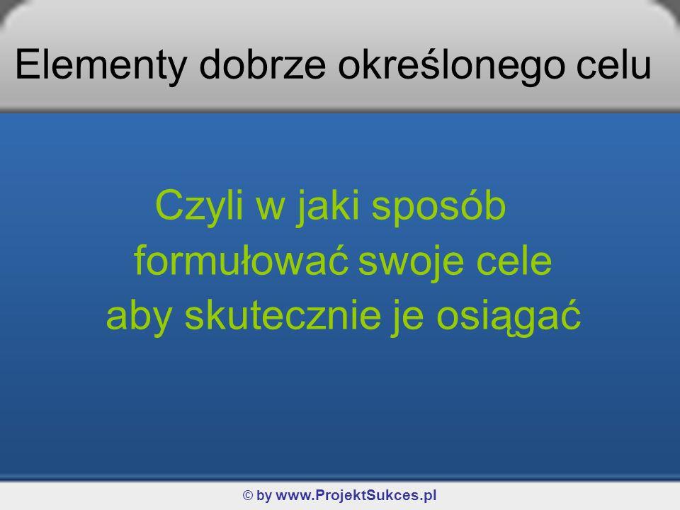 © by www.ProjektSukces.pl Jak wyznaczać cele? Wyznaczanie Twojego celu krok po kroku…