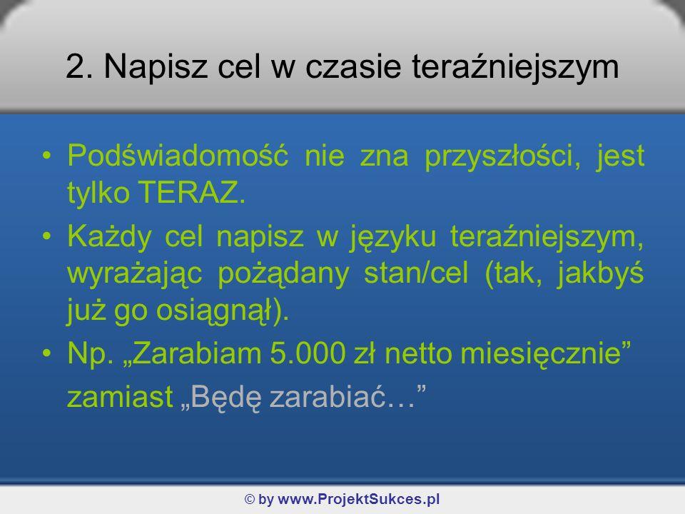 © by www.ProjektSukces.pl 2. Napisz cel w czasie teraźniejszym Podświadomość nie zna przyszłości, jest tylko TERAZ. Każdy cel napisz w języku teraźnie
