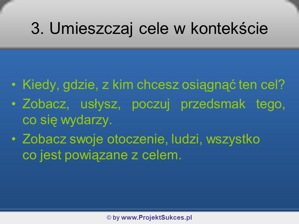 © by www.ProjektSukces.pl 3. Umieszczaj cele w kontekście Kiedy, gdzie, z kim chcesz osiągnąć ten cel? Zobacz, usłysz, poczuj przedsmak tego, co się w
