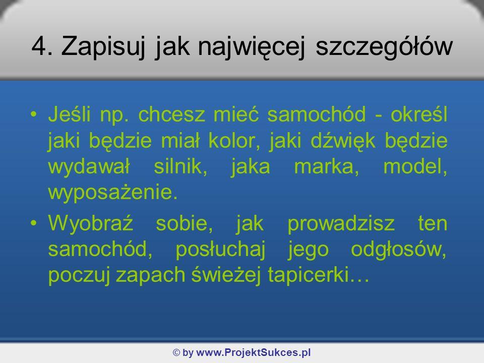 © by www.ProjektSukces.pl Codziennie wracaj do tego obrazu, używając całej wyobraźni (wizualna, słuchowa, kinestetyczna), pamiętaj o dokładność programowanego celu: »Co chcesz osiągnąć.