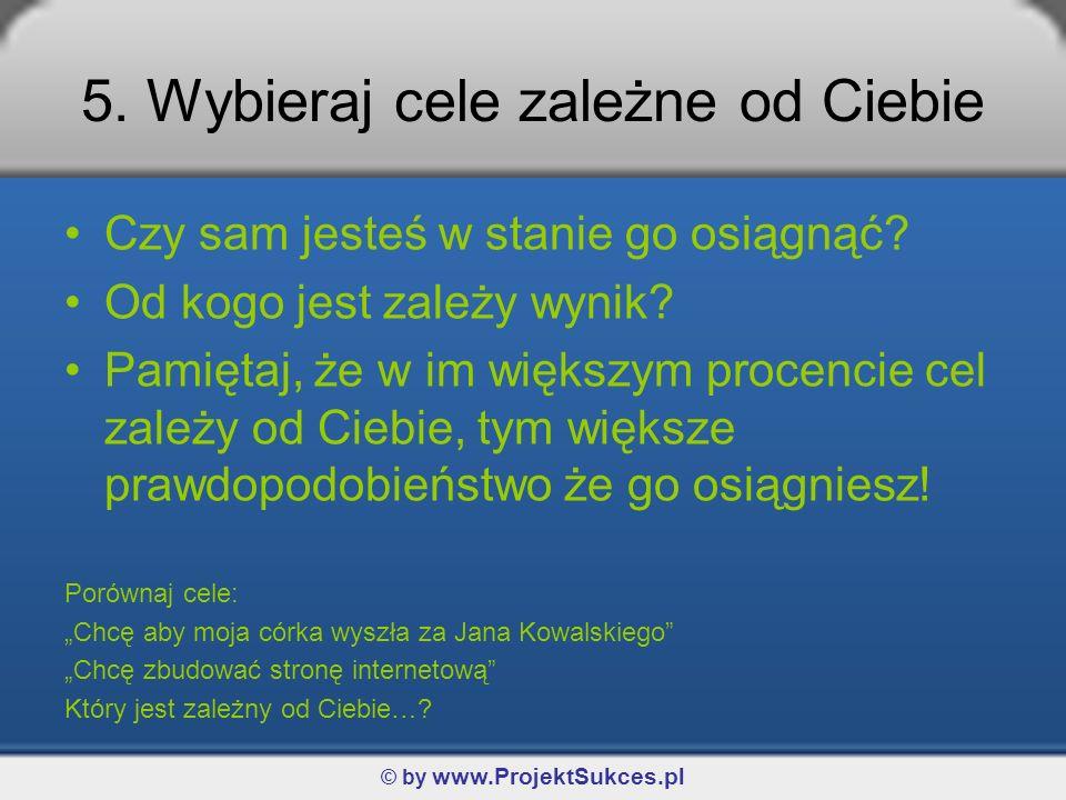 © by www.ProjektSukces.pl 5. Wybieraj cele zależne od Ciebie Czy sam jesteś w stanie go osiągnąć? Od kogo jest zależy wynik? Pamiętaj, że w im większy