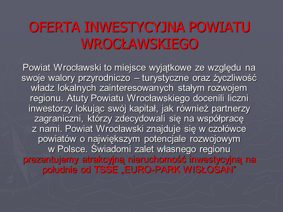 OFERTA INWESTYCYJNA POWIATU WROCŁAWSKIEGO Powiat Wrocławski to miejsce wyjątkowe ze względu na swoje walory przyrodniczo – turystyczne oraz życzliwość władz lokalnych zainteresowanych stałym rozwojem regionu.