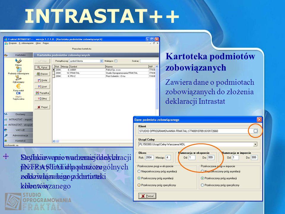 Kartoteka podmiotów zobowiązanych INTRASTAT++ Zawiera dane o podmiotach zobowiązanych do złożenia deklaracji Intrastat Szybkie wprowadzanie danych przez wybranie podmiotu zobowiązanego z kartoteki klientów Definiowanie numeracji deklaracji INTRASTAT dla poszczególnych oddziałów/biur podmiotu zobowiązanego