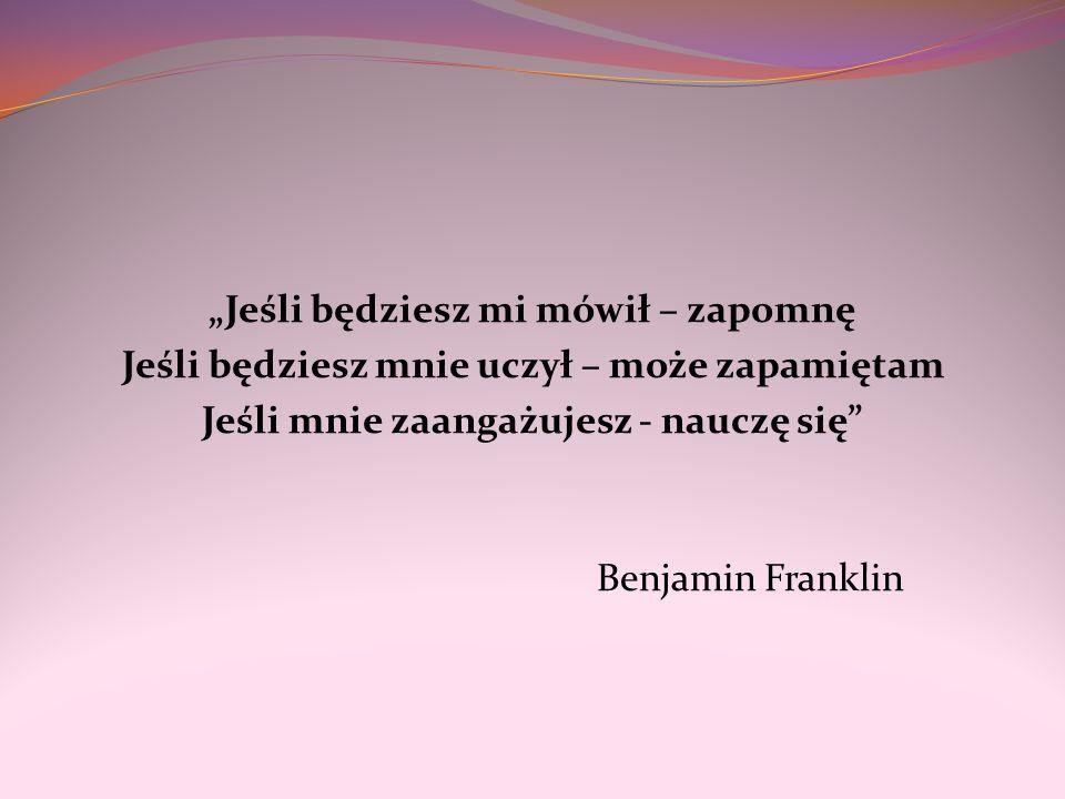 Jeśli będziesz mi mówił – zapomnę Jeśli będziesz mnie uczył – może zapamiętam Jeśli mnie zaangażujesz - nauczę się Benjamin Franklin