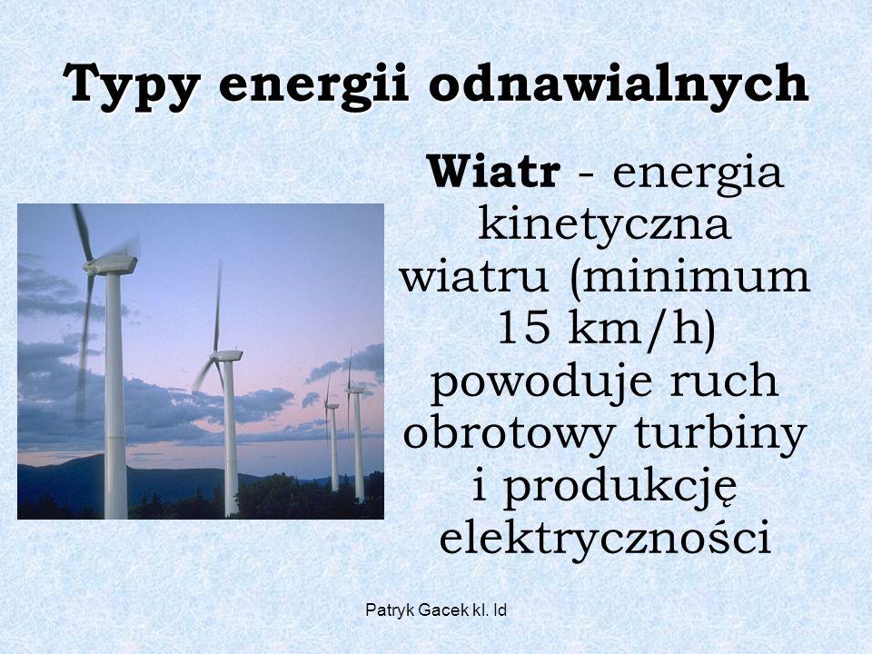 Patryk Gacek kl. Id Typy energii odnawialnych Wiatr - energia kinetyczna wiatru (minimum 15 km/h) powoduje ruch obrotowy turbiny i produkcję elektrycz