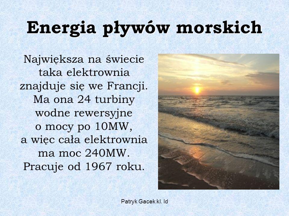 Patryk Gacek kl. Id Energia pływów morskich Największa na świecie taka elektrownia znajduje się we Francji. Ma ona 24 turbiny wodne rewersyjne o mocy