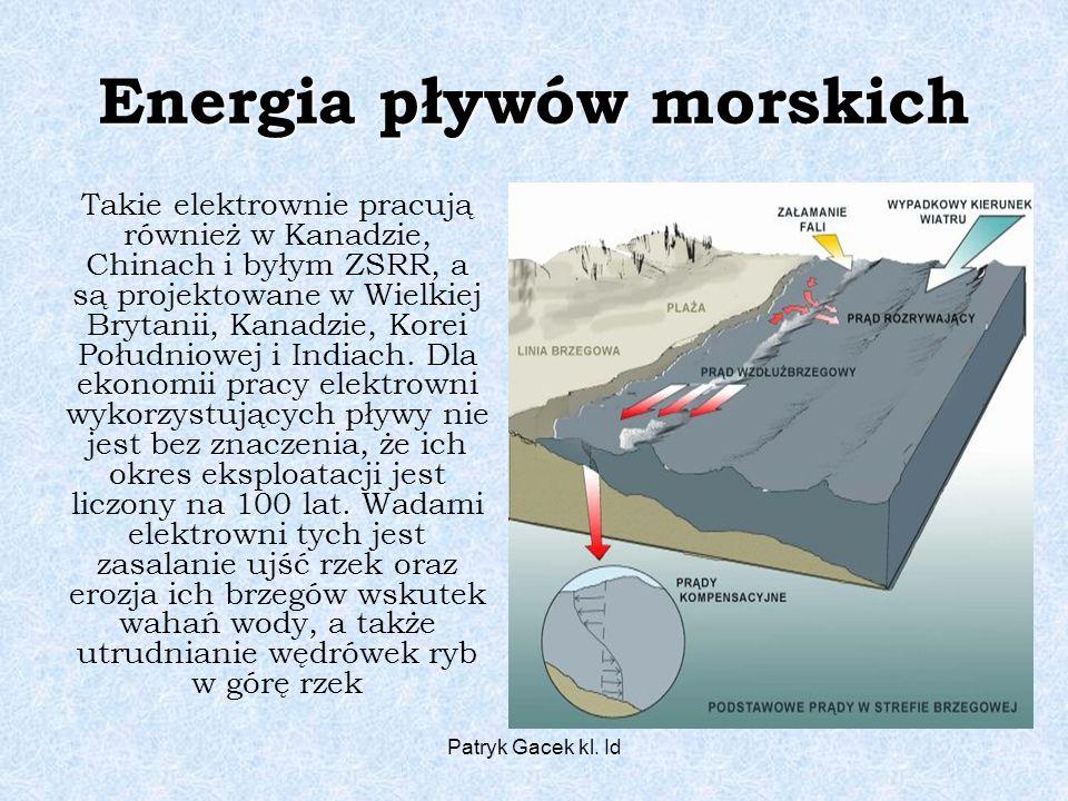 Patryk Gacek kl. Id Energia pływów morskich Takie elektrownie pracują również w Kanadzie, Chinach i byłym ZSRR, a są projektowane w Wielkiej Brytanii,