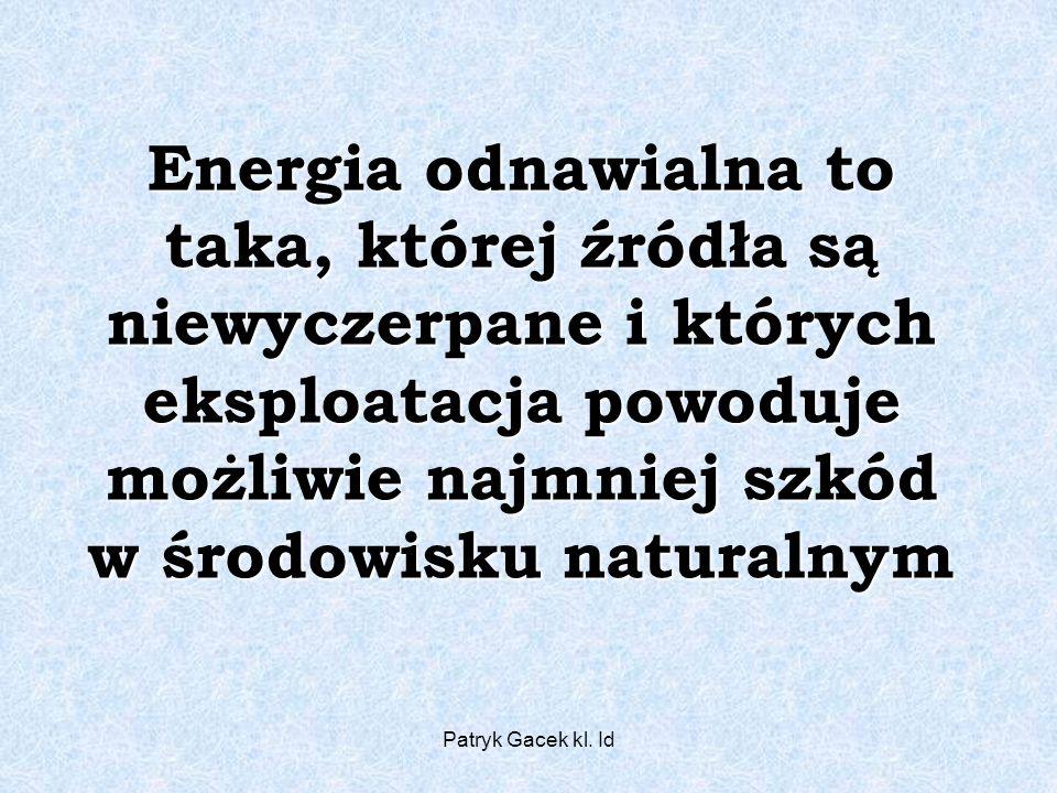 Patryk Gacek kl. Id Energia odnawialna to taka, której źródła są niewyczerpane i których eksploatacja powoduje możliwie najmniej szkód w środowisku na