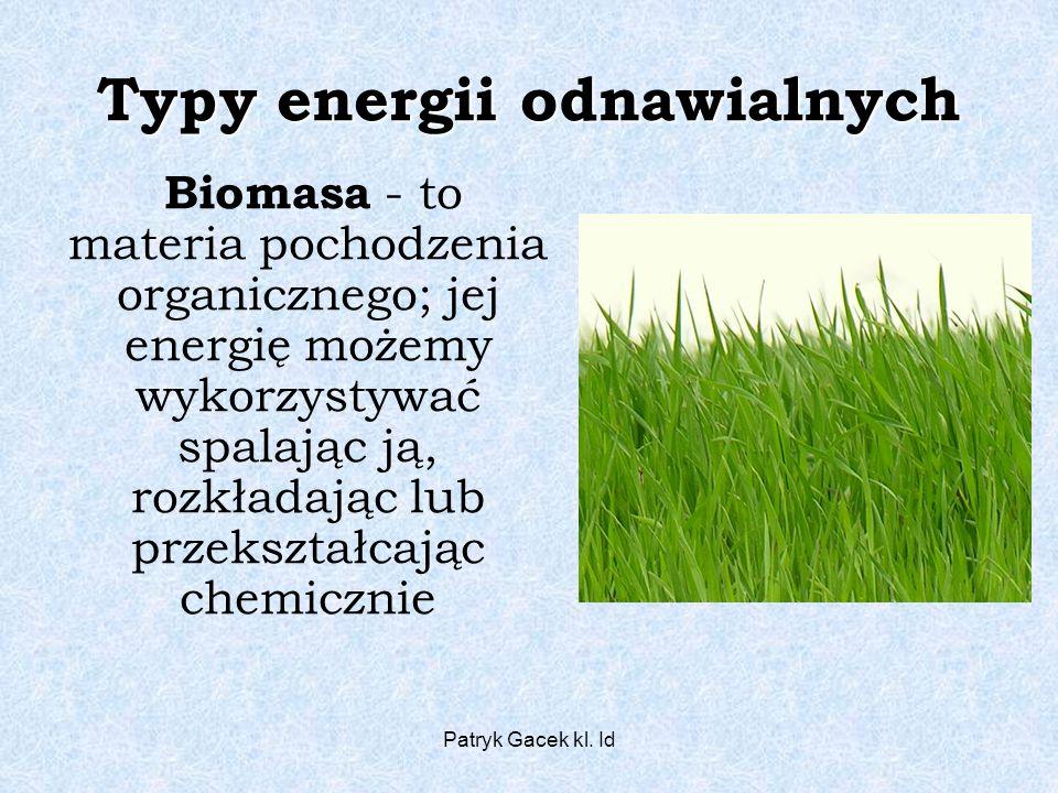 Patryk Gacek kl. Id Typy energii odnawialnych Biomasa - to materia pochodzenia organicznego; jej energię możemy wykorzystywać spalając ją, rozkładając