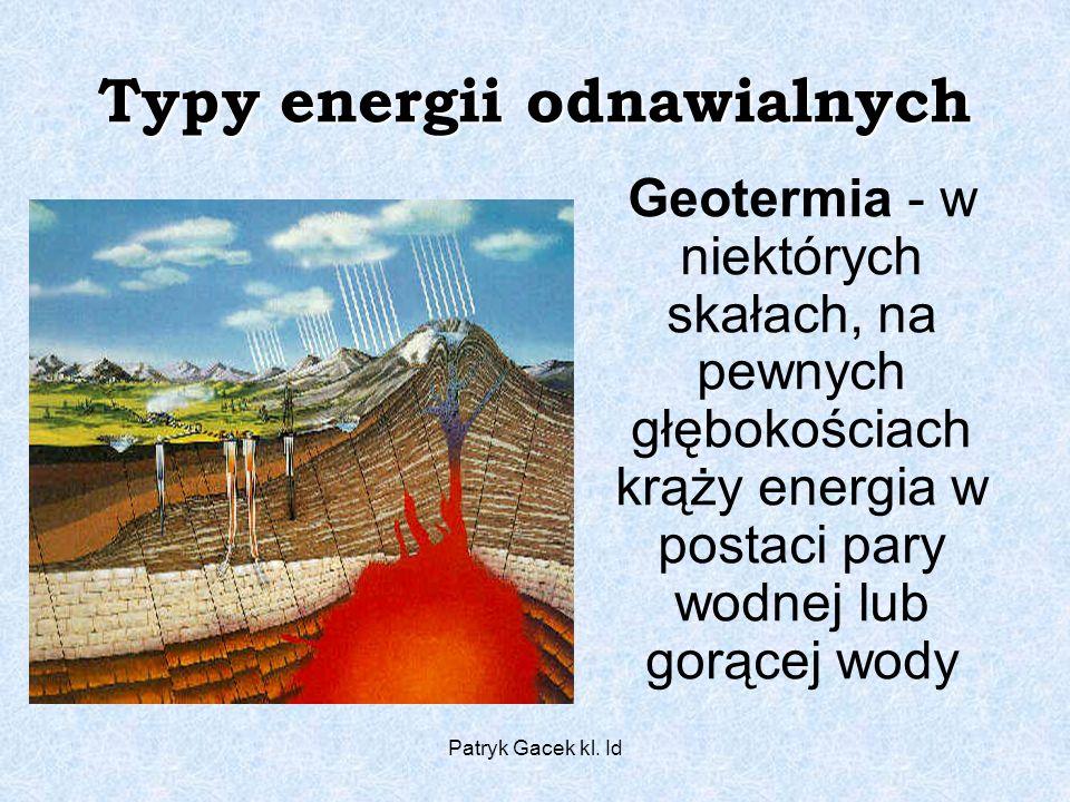 Patryk Gacek kl. Id Typy energii odnawialnych Geotermia - w niektórych skałach, na pewnych głębokościach krąży energia w postaci pary wodnej lub gorąc