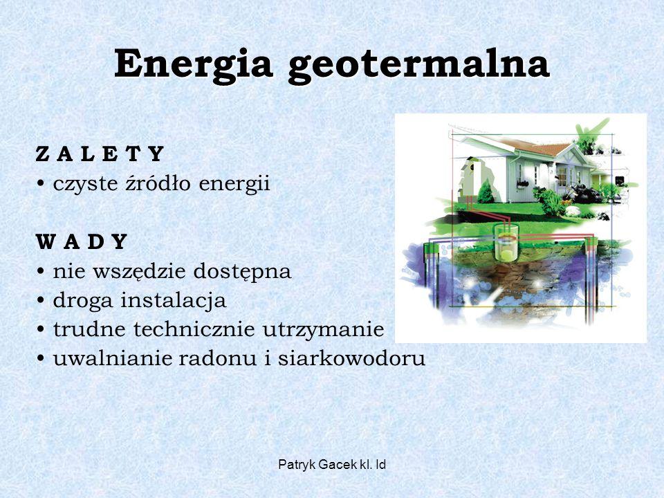 Patryk Gacek kl. Id Energia geotermalna Z A L E T Y czyste źródło energii W A D Y nie wszędzie dostępna droga instalacja trudne technicznie utrzymanie