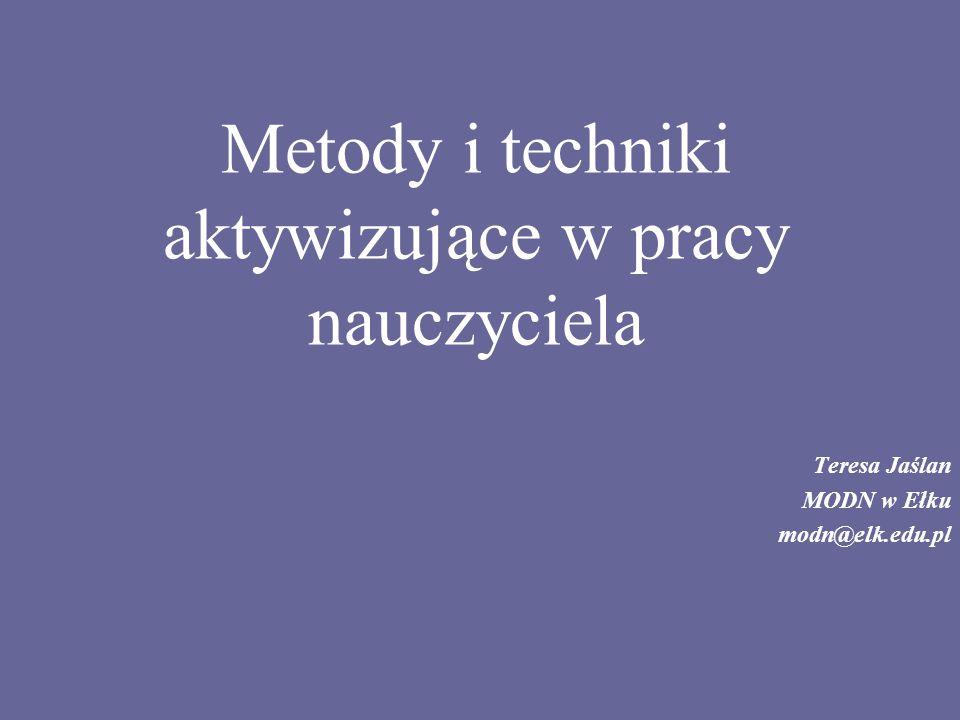 Metody i techniki aktywizujące w pracy nauczyciela Teresa Jaślan MODN w Ełku modn@elk.edu.pl