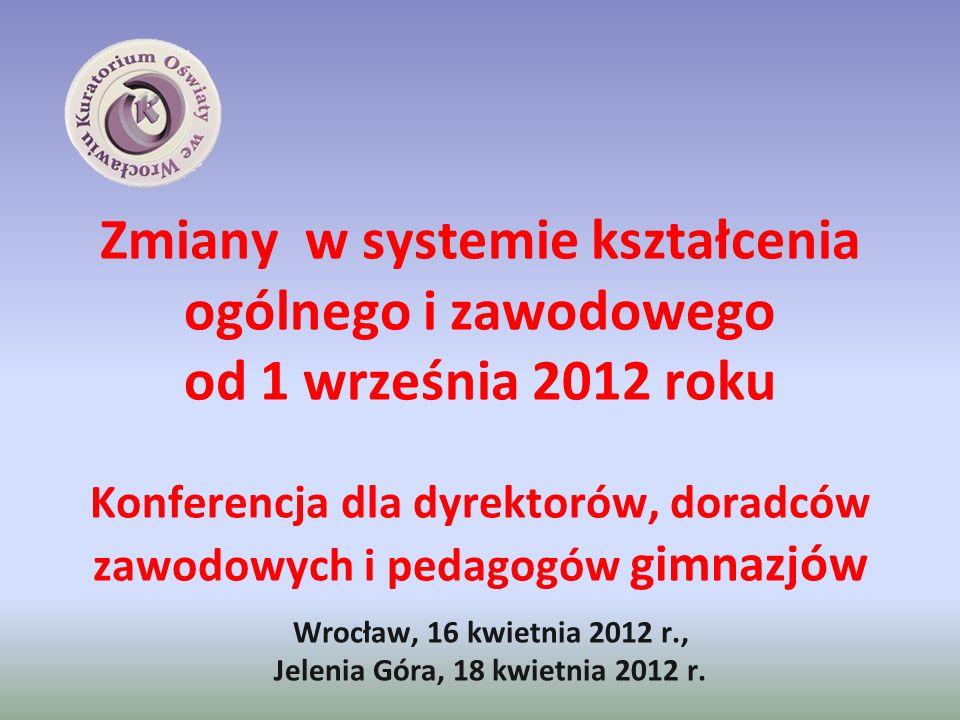 Zmiany w systemie kształcenia ogólnego i zawodowego od 1 września 2012 roku Konferencja dla dyrektorów, doradców zawodowych i pedagogów gimnazjów Wroc