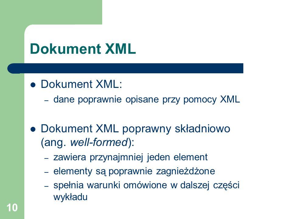 10 Dokument XML Dokument XML: – dane poprawnie opisane przy pomocy XML Dokument XML poprawny składniowo (ang. well-formed): – zawiera przynajmniej jed