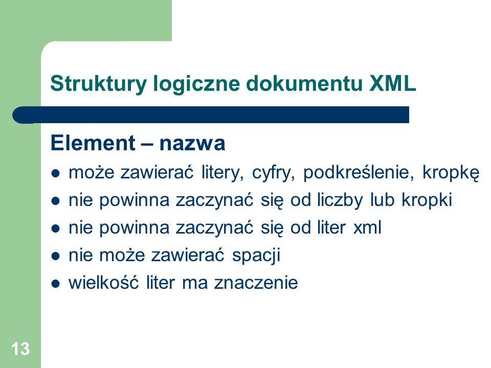 13 Struktury logiczne dokumentu XML Element – nazwa może zawierać litery, cyfry, podkreślenie, kropkę nie powinna zaczynać się od liczby lub kropki ni