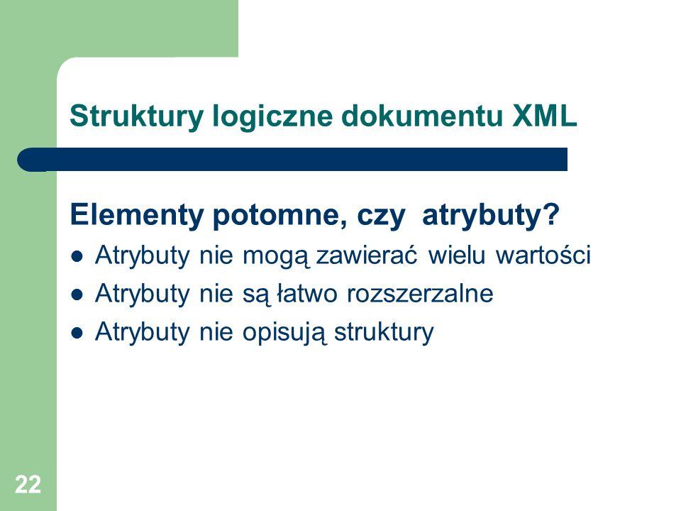 22 Struktury logiczne dokumentu XML Elementy potomne, czy atrybuty? Atrybuty nie mogą zawierać wielu wartości Atrybuty nie są łatwo rozszerzalne Atryb