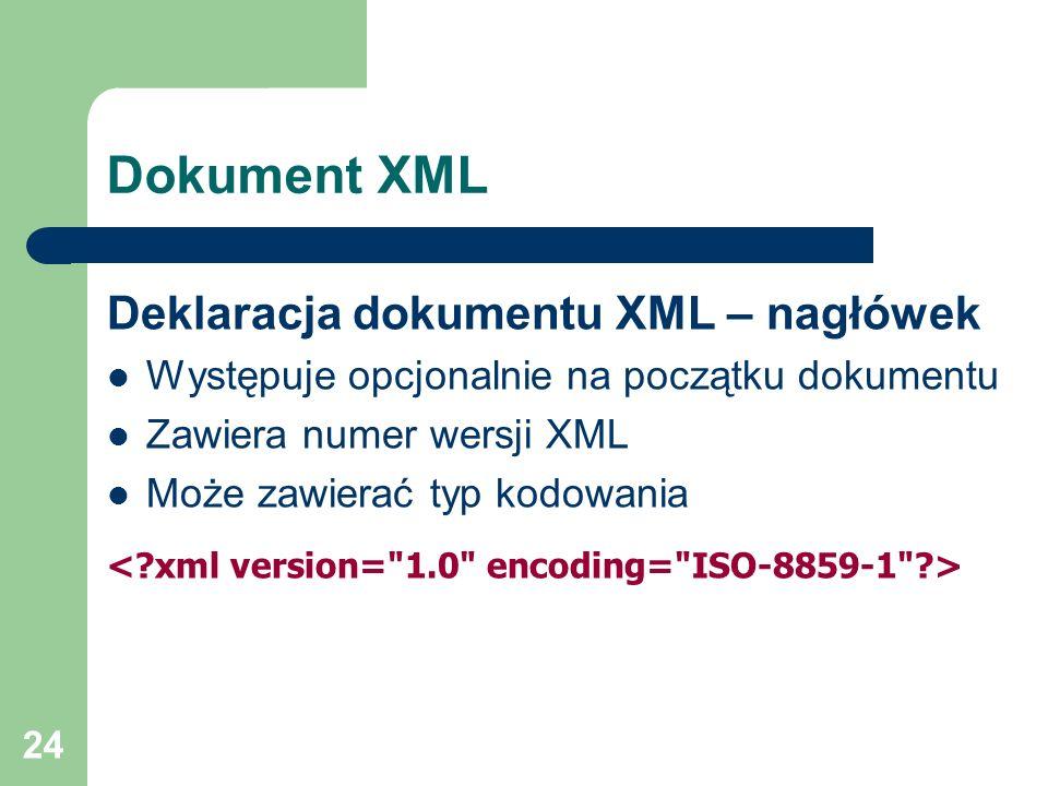 24 Dokument XML Deklaracja dokumentu XML – nagłówek Występuje opcjonalnie na początku dokumentu Zawiera numer wersji XML Może zawierać typ kodowania