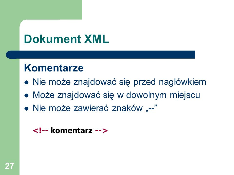 27 Dokument XML Komentarze Nie może znajdować się przed nagłówkiem Może znajdować się w dowolnym miejscu Nie może zawierać znaków --