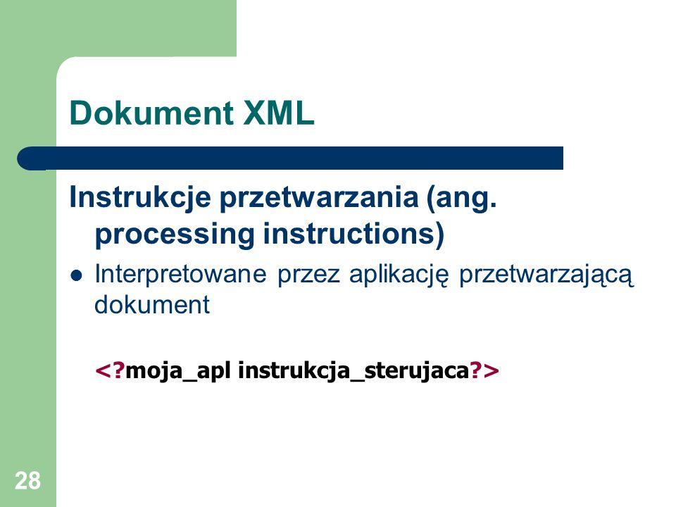 28 Dokument XML Instrukcje przetwarzania (ang. processing instructions) Interpretowane przez aplikację przetwarzającą dokument