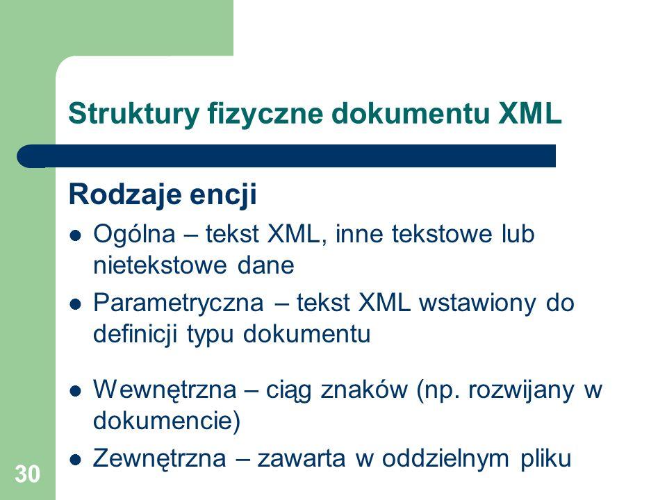 30 Struktury fizyczne dokumentu XML Rodzaje encji Ogólna – tekst XML, inne tekstowe lub nietekstowe dane Parametryczna – tekst XML wstawiony do defini