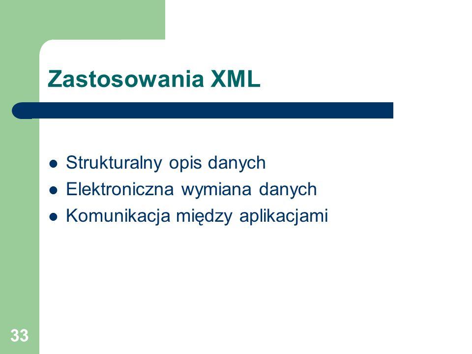 33 Zastosowania XML Strukturalny opis danych Elektroniczna wymiana danych Komunikacja między aplikacjami
