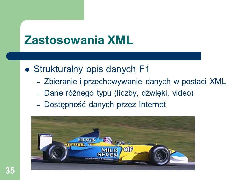 35 Zastosowania XML Strukturalny opis danych F1 – Zbieranie i przechowywanie danych w postaci XML – Dane różnego typu (liczby, dźwięki, video) – Dostę